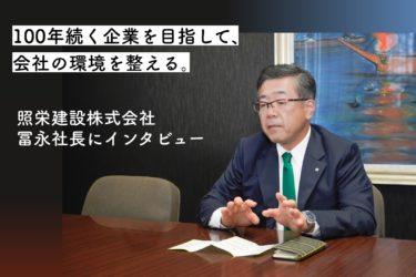 【福岡 企業取材】100年続く企業を目指して、会社の環境を整える。照栄建設株式会社。